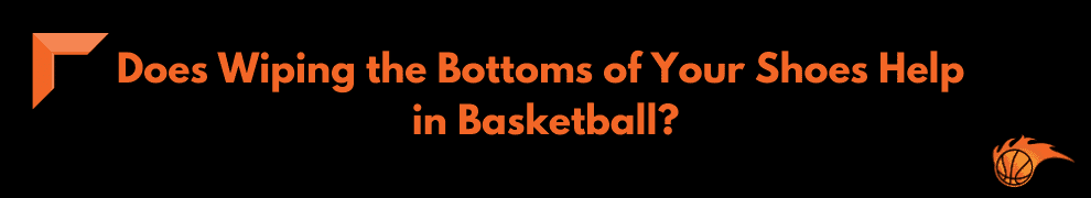 Does Wiping the Bottoms of Your Shoes Help in Basketball