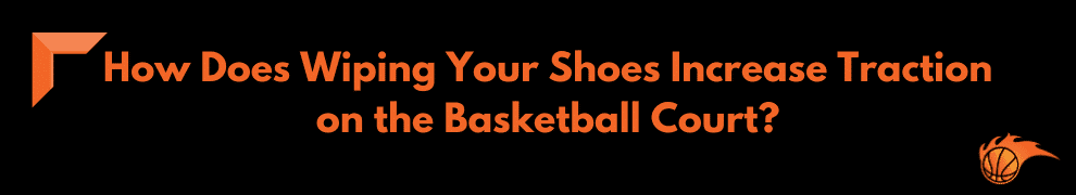 How Does Wiping Your Shoes Increase Traction on the Basketball Court
