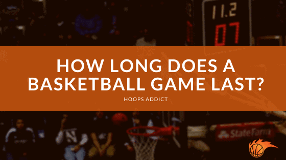 How Long Does A Basketball Game Last Hoops Addict