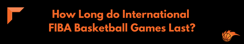 How Long do International FIBA Basketball Games Last