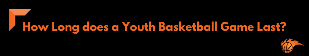 How Long does a Youth Basketball Game Last