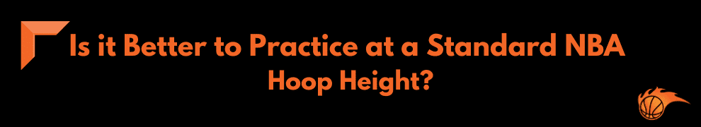 Is it Better to Practice at a Standard NBA Hoop Height