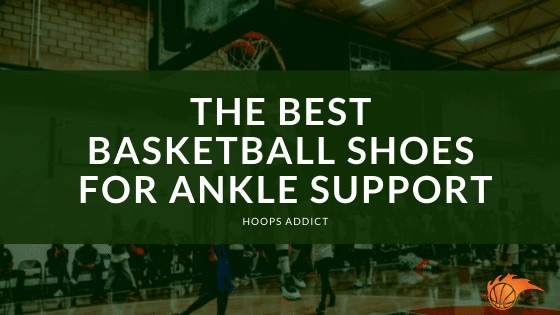 The Best Basketball Shoes for Ankle Support
