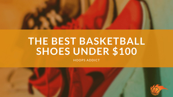 The Best Basketball Shoes under $100