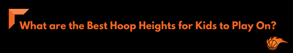 What are the Best Hoop Heights for Kids to Play On