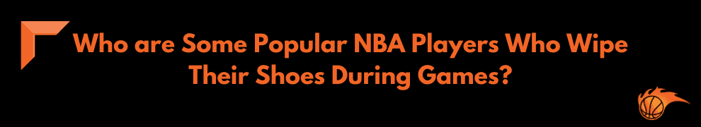 Who are Some Popular NBA Players Who Wipe Their Shoes During Games