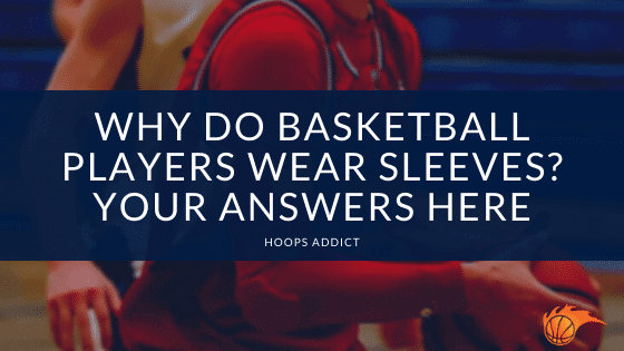 Why Do Basketball Players Wear Sleeves Your Answers Here
