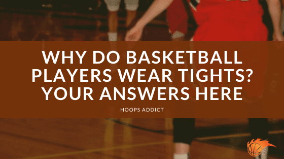 Why Do Basketball Players Wear Tights Your Answers Here