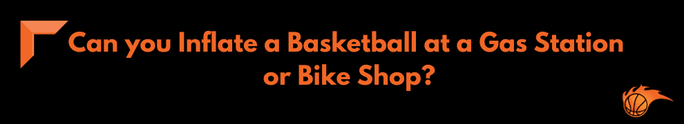 Can you Inflate a Basketball at a Gas Station or Bike Shop