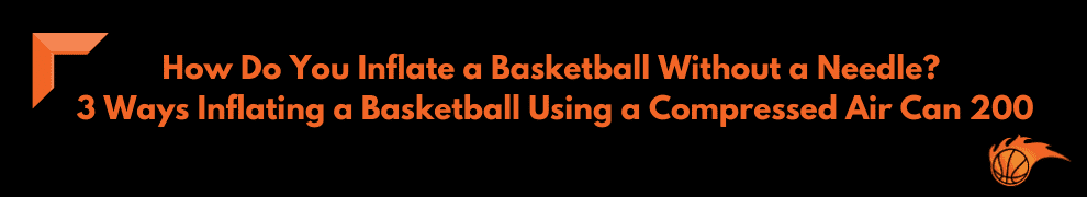 How Do You Inflate a Basketball Without a Needle 3 Ways Inflating a Basketball Using a Compressed Air Can 200