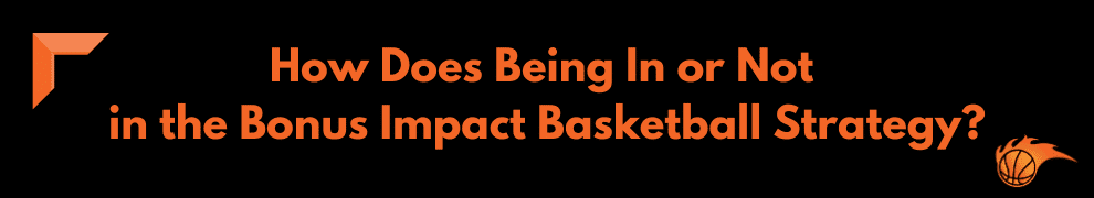 How Does Being In or Not in the Bonus Impact Basketball Strategy