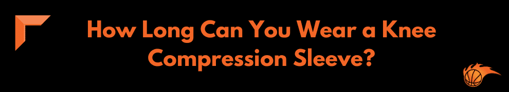 How Long Can You Wear a Knee Compression Sleeve