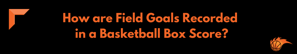 How are Field Goals Recorded in a Basketball Box Score