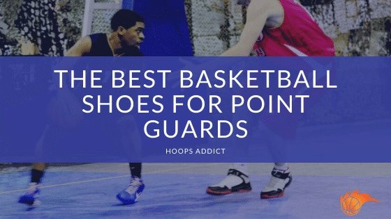 The Best Basketball Shoes for Point Guards