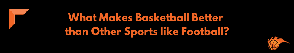 What Makes Basbetball Better than other Sports like Football