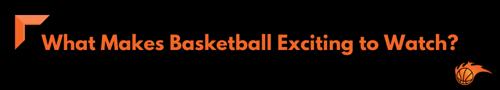 What Makes Basketball Exciting to Watch