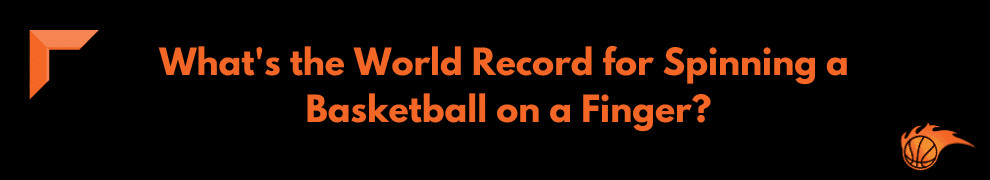 What's the World Record for Spinning a Basketball on a Finger