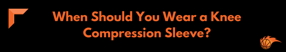 When Should You Wear a Knee Compression Sleeve