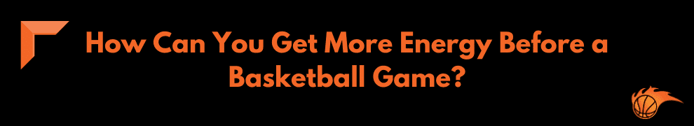 How Can You Get More Energy Before a Basketball Game
