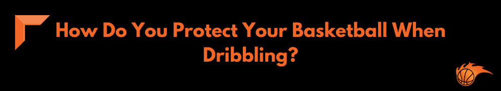 How Do You Protect Your Basketball When Dribbling