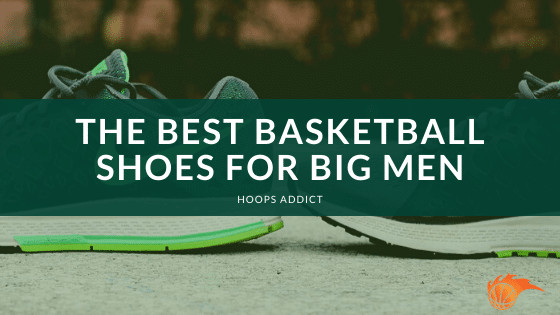 The Best Basketball Shoes for Big Men