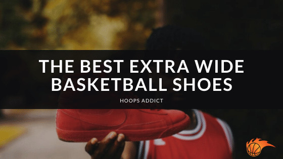The Best Extra Wide Basketball Shoes