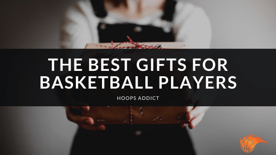 The Best Gifts for Basketball Players