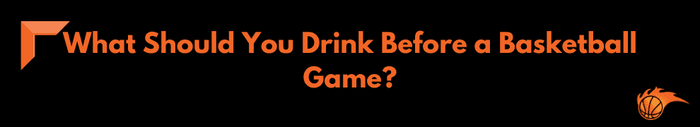 What Should You Drink Before a Basketball Game