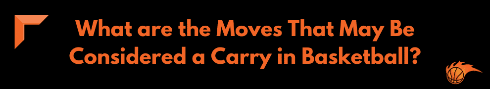 What are the Moves That May Be Considered a Carry in Basketball