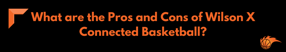 What are the Pros and Cons of Wilson X Connected Basketball