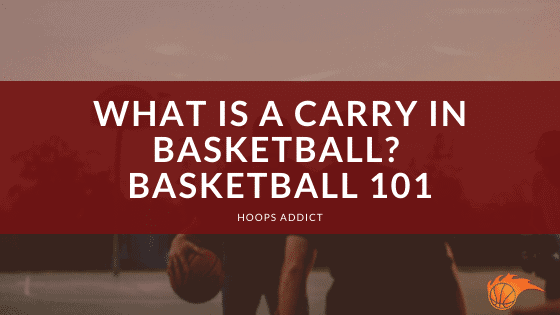 What is a Carry in Basketball Basketball 101