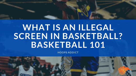 What is an Illegal Screen in Basketball