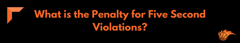 What is the Penalty for Five Second Violations