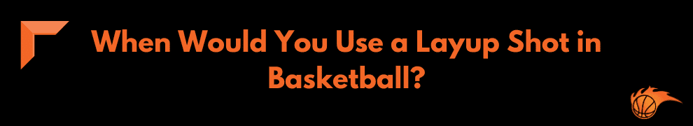When Would You Use a Layup Shot in Basketball