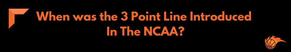 When was the 3 Point Line Introduced in The NCAA