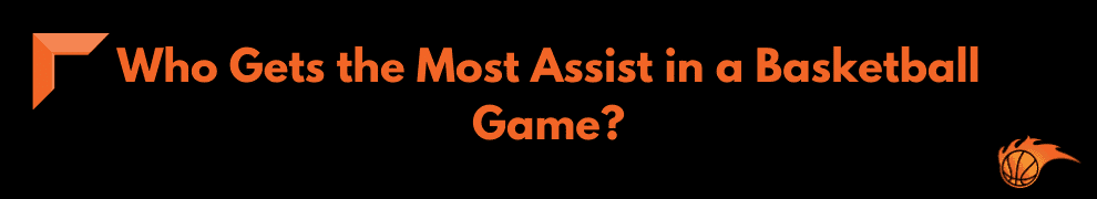 Who Gets the Most Assist in a Basketball Game