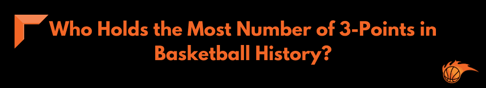 Who Holds the Most Number of 3-Points in Basketball History