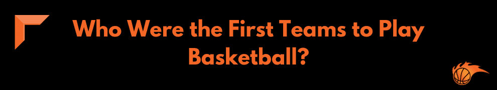 Who Were the First Teams to Play in Basketball