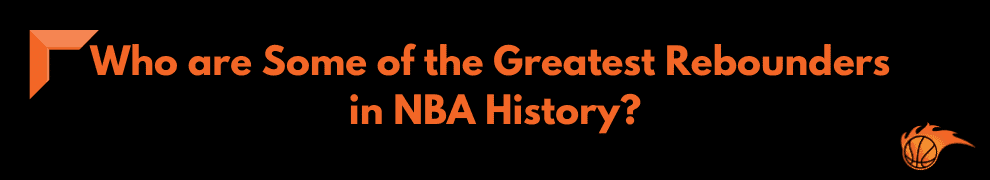 Who are Some of the Greatest Rebounders in NBA History
