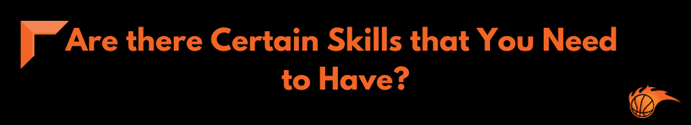 Are there Certain Skills that You Need to Have