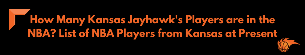 How Many Kansas Jayhawk's Players are in the NBA List of NBA Players from Kansas at Present