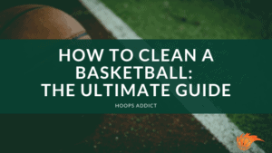 How to Clean a Basketball Ultimate Guide