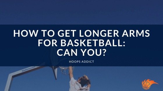 How to Get Longer Arms for Basketball Can You