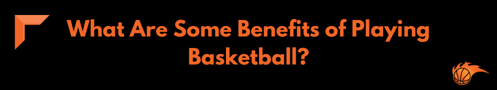 What Are Some Benefits of Playing Basketball