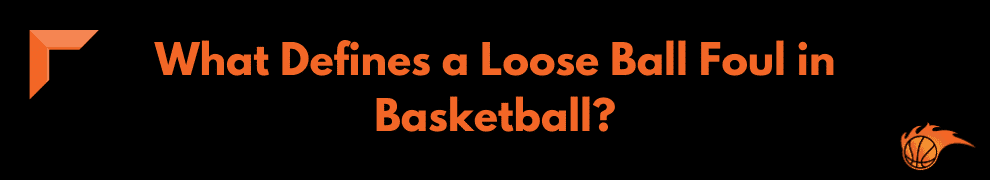 What Defines a Loose Ball Foul in Basketball