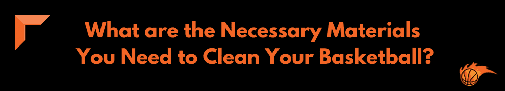 What are the Necessary Materials You Need to Clean Your Basketball