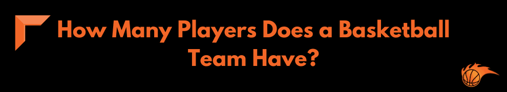How Many Players Does a Basketball Team Have
