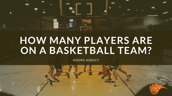 How Many Players are on a Basketball Team