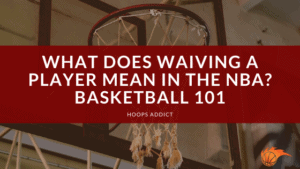 What Does Waiving a Player Mean in the NBA Basketball 101