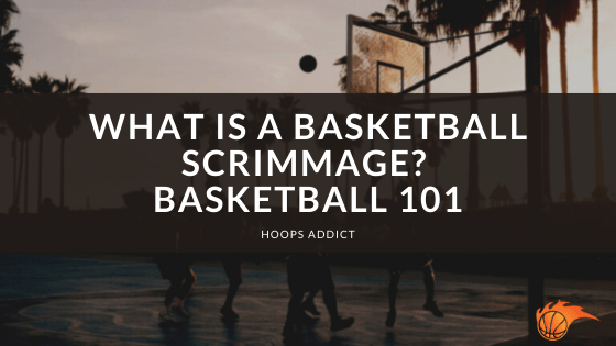 What is a Basketball Scrimmage? Basketball 101